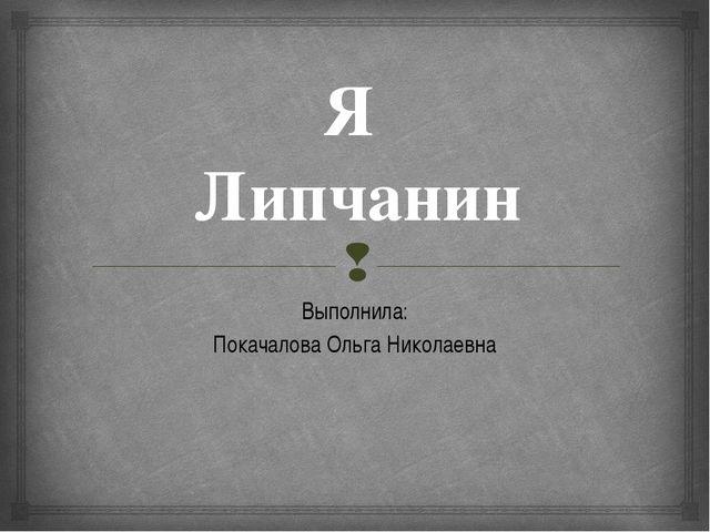 Я Липчанин Выполнила: Покачалова Ольга Николаевна 