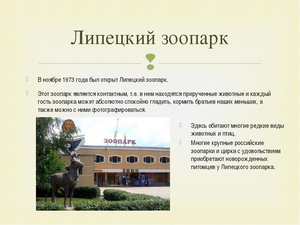 В ноябре 1973 года был открыт Липецкий зоопарк. Этот зоопарк является контакт...