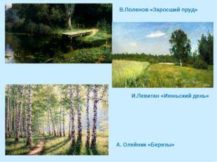 В.Поленов «Заросший пруд» И.Левитан «Июньский день» А. Олейник «Березы»