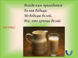 молоко Всегда нам пригодится Белая водица, Из водицы белой, Все, что хочешь д
