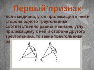 Первый признак Если медиана, угол прилежащий к ней и сторона одного треуголь