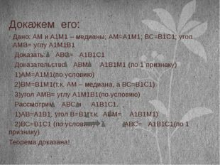 Докажем его: Дано: AM и A1M1 – медианы; АМ=А1М1; ВС=В1С1; угол АМВ= углу А1М1