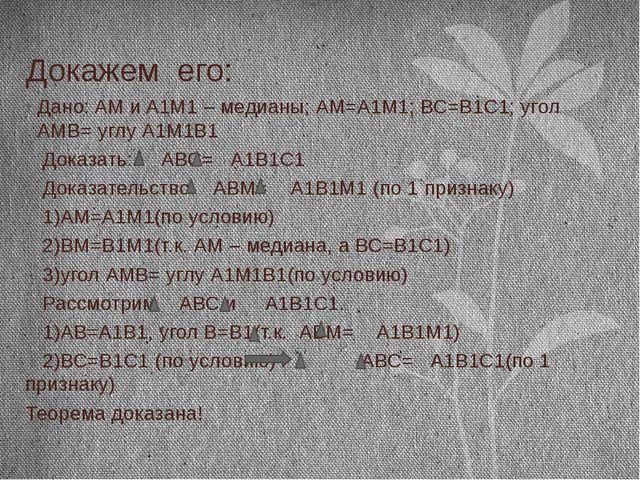 Докажем его: Дано: AM и A1M1 – медианы; АМ=А1М1; ВС=В1С1; угол АМВ= углу А1М1...