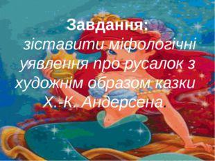 Завдання: зіставити міфологічні уявлення про русалок з художнім образом казки