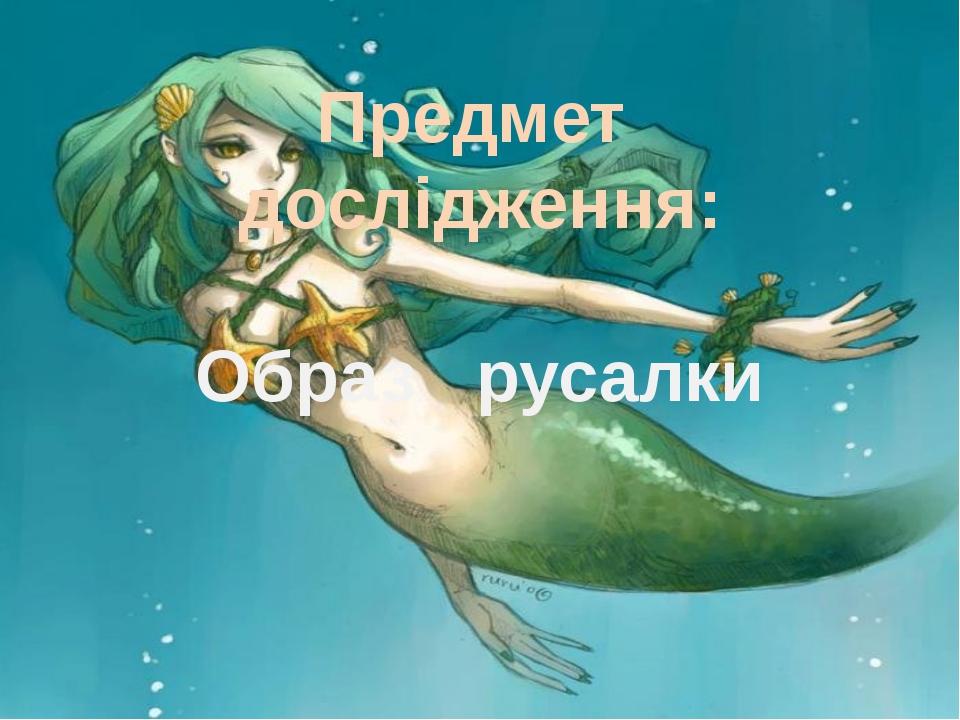 Предмет дослідження: Образ русалки