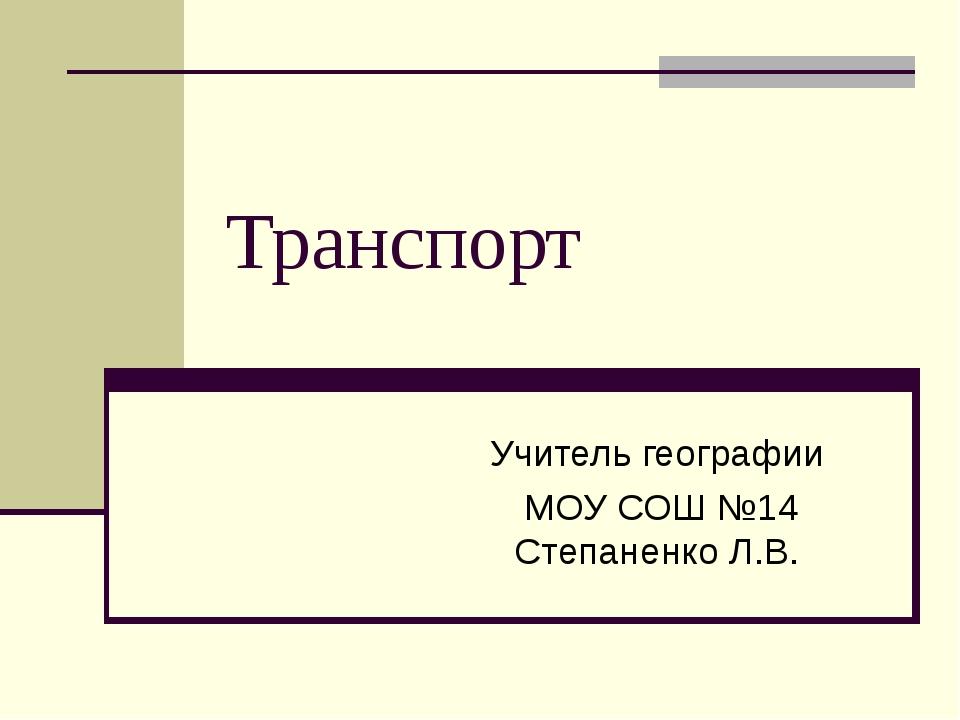 Транспорт Учитель географии МОУ СОШ №14 Степаненко Л.В.