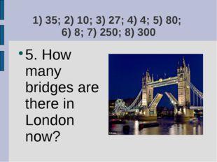 1) 35; 2) 10; 3) 27; 4) 4; 5) 80; 6) 8; 7) 250; 8) 300 5. How many bridges ar