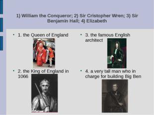 1) William the Conqueror; 2) Sir Cristopher Wren; 3) Sir Benjamin Hall; 4) El