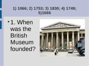 1) 1066; 2) 1753; 3) 1830; 4) 1749; 5)1666 1. When was the British Museum fou