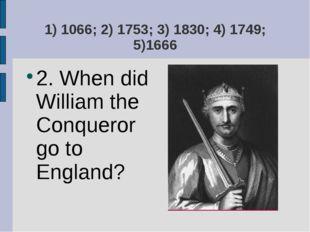 1) 1066; 2) 1753; 3) 1830; 4) 1749; 5)1666 2. When did William the Conqueror