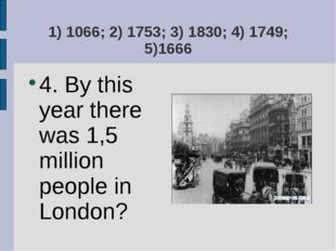 1) 1066; 2) 1753; 3) 1830; 4) 1749; 5)1666 4. By this year there was 1,5 mill