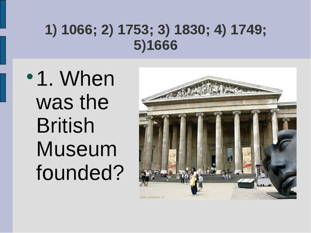 1) 1066; 2) 1753; 3) 1830; 4) 1749; 5)1666 1. When was the British Museum fou...