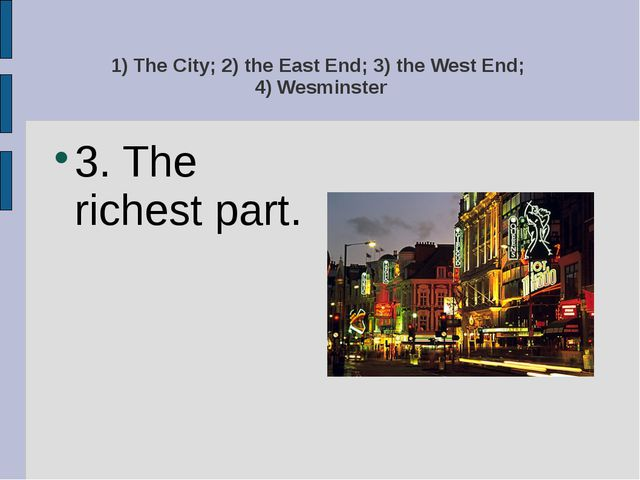 1) The City; 2) the East End; 3) the West End; 4) Wesminster 3. The richest p...
