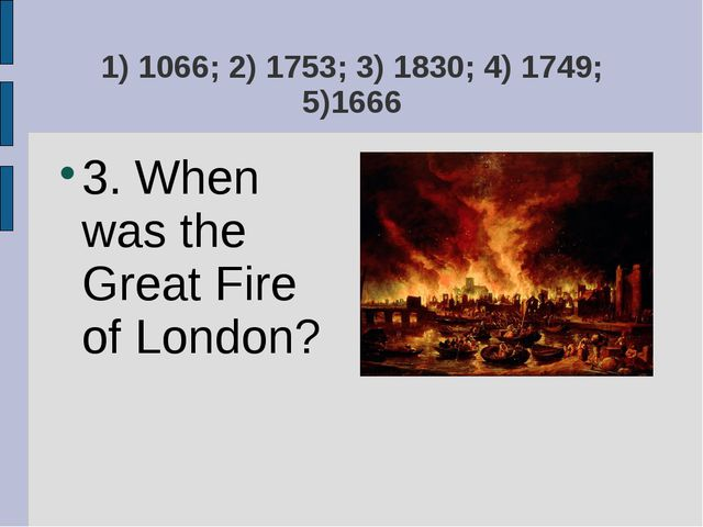 1) 1066; 2) 1753; 3) 1830; 4) 1749; 5)1666 3. When was the Great Fire of Lond...