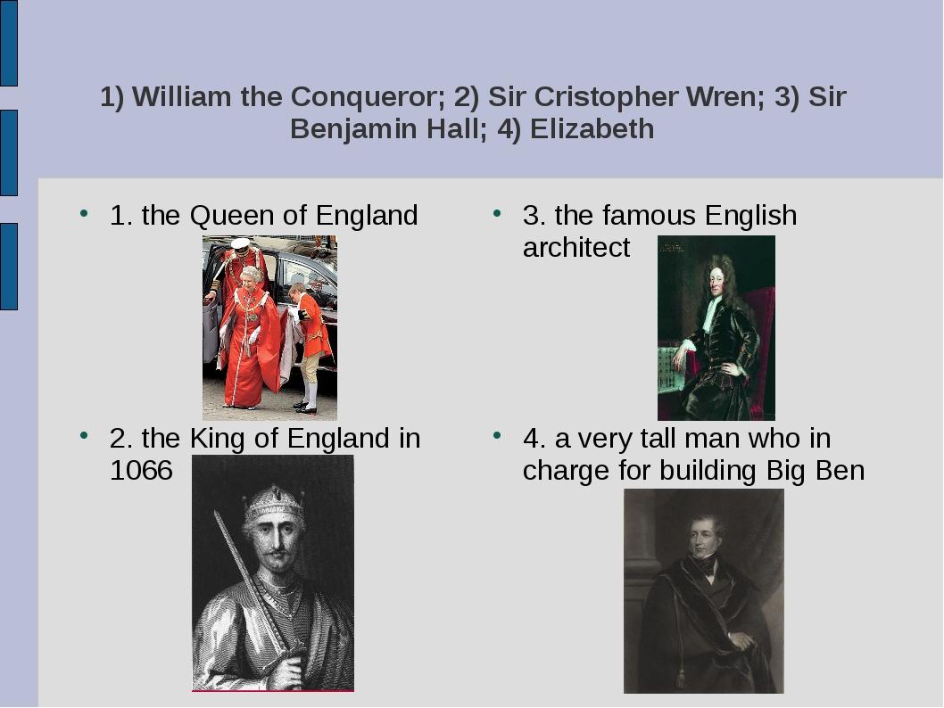 1) William the Conqueror; 2) Sir Cristopher Wren; 3) Sir Benjamin Hall; 4) El...