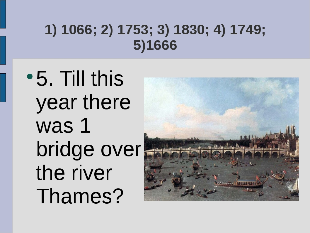 1) 1066; 2) 1753; 3) 1830; 4) 1749; 5)1666 5. Till this year there was 1 brid...