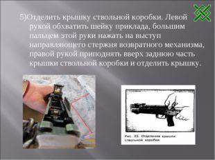 5)Отделить крышку ствольной коробки. Левой рукой обхватить шейку приклада, бо
