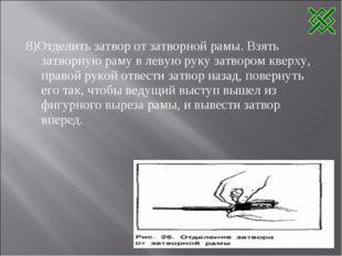 8)Отделить затвор от затворной рамы. Взять затворную раму в левую руку затвор