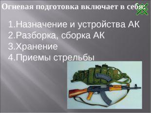 Огневая подготовка включает в себя: Назначение и устройства АК Разборка, сбор