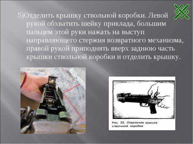 5)Отделить крышку ствольной коробки. Левой рукой обхватить шейку приклада, бо...