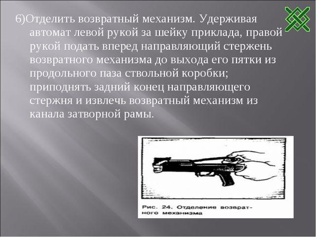 6)Отделить возвратный механизм. Удерживая автомат левой рукой за шейку прикла...