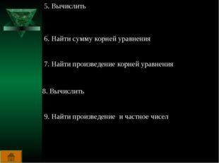 5. Вычислить 6. Найти сумму корней уравнения 7. Найти произведение корней ура