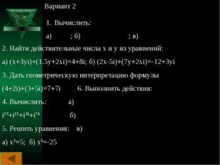 Вариант 2 Вычислить: а) ; б) ; в) 2. Найти действительные числа х и у из урав