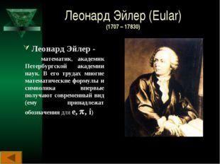 Леонард Эйлер (Eular) (1707 – 17830) Леонард Эйлер - математик, академик Пете