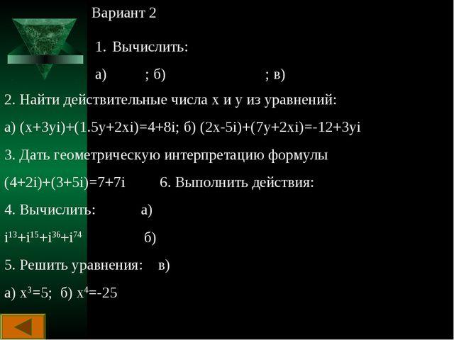 Вариант 2 Вычислить: а) ; б) ; в) 2. Найти действительные числа х и у из урав...