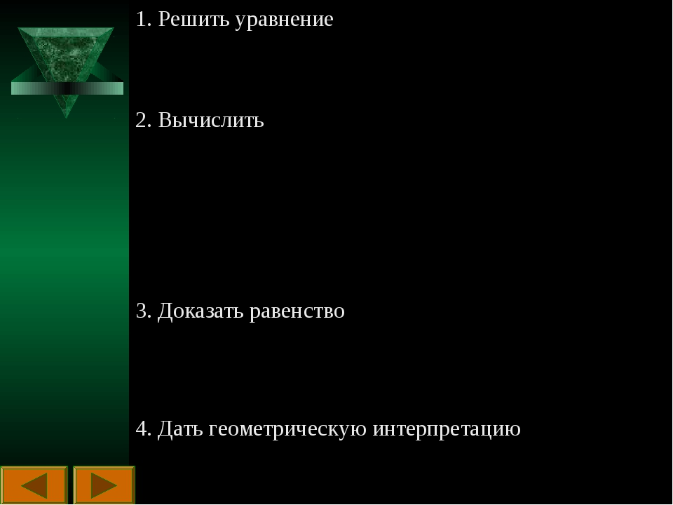 1. Решить уравнение 2. Вычислить 3. Доказать равенство 4. Дать геометрическую...