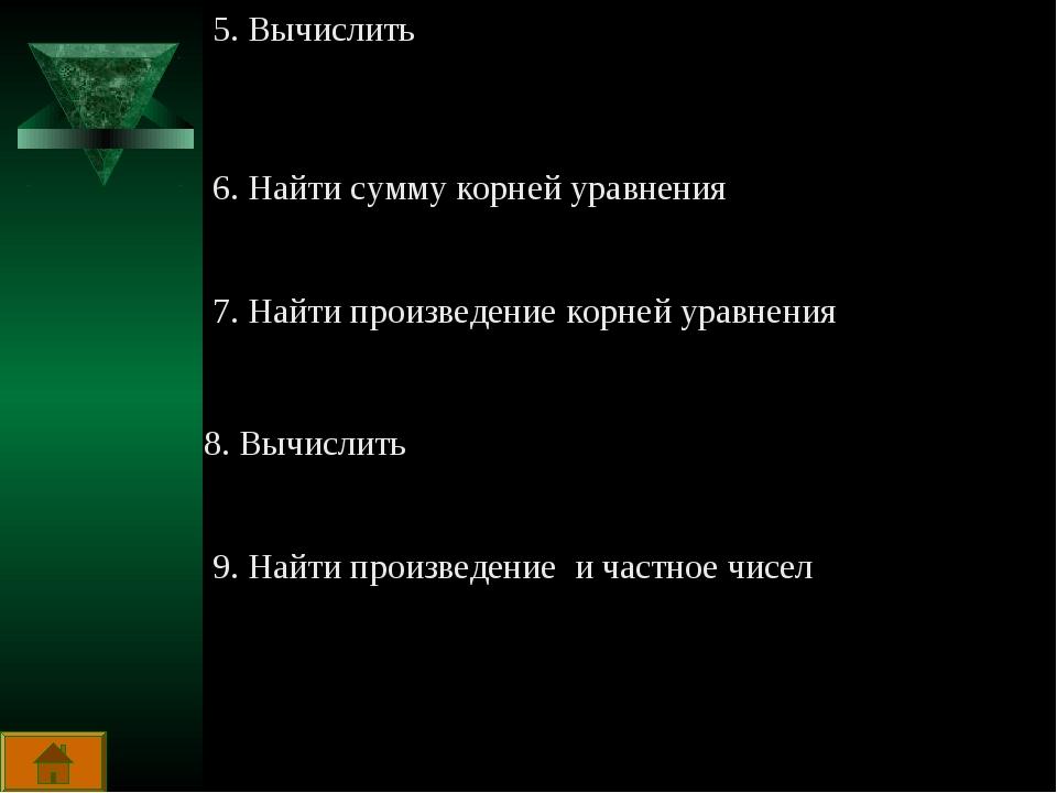 5. Вычислить 6. Найти сумму корней уравнения 7. Найти произведение корней ура...