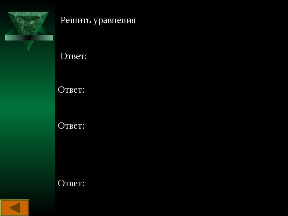 Решить уравнения Ответ: Ответ: Ответ: Ответ: