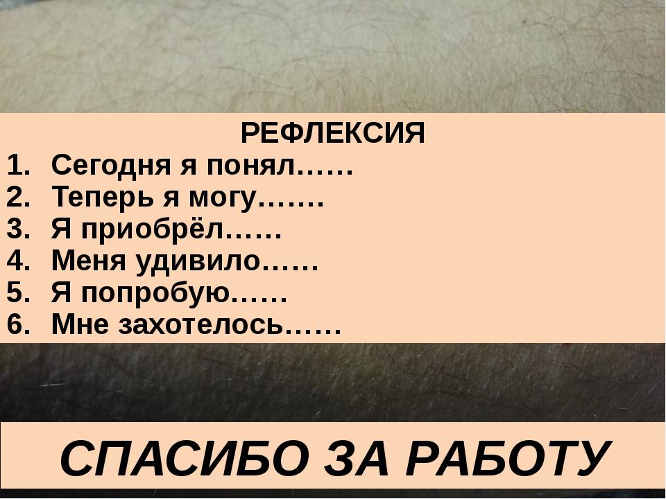 СПАСИБО ЗА РАБОТУ РЕФЛЕКСИЯ Сегодня я понял…… Теперь я могу……. Я приобрёл…… М...