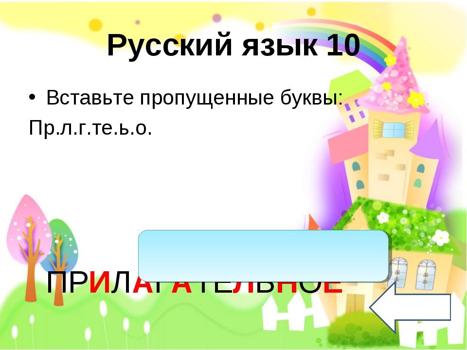 Русский язык 10 Вставьте пропущенные буквы: Пр.л.г.те.ь.о. ПРИЛАГАТЕЛЬНОЕ