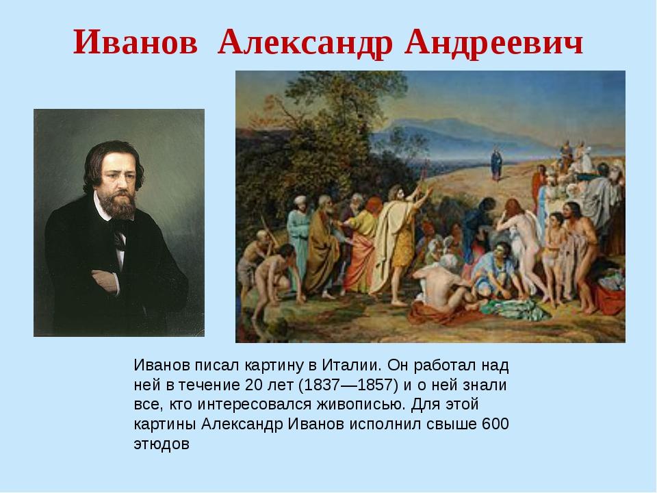 Иванов Александр Андреевич Иванов писал картину в Италии. Он работал над ней...
