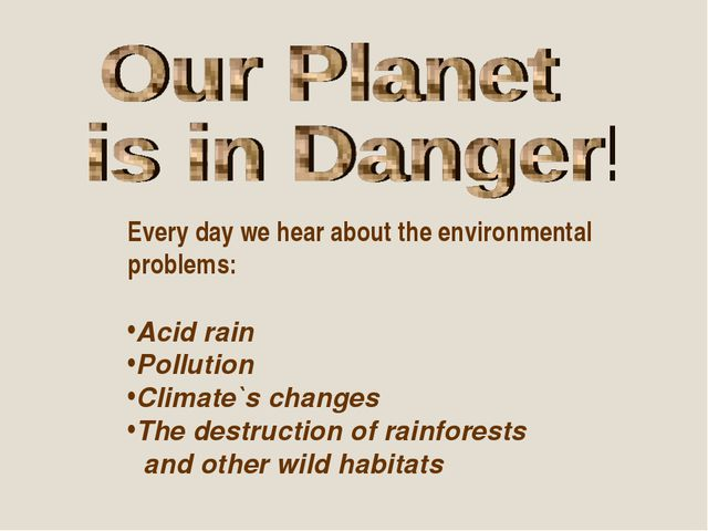 Every day we hear about the environmental problems: Acid rain Pollution Clima...