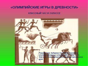 «ОЛИМПИЙСКИЕ ИГРЫ В ДРЕВНОСТИ» КЛАССНЫЙ ЧАС В 3 КЛАССЕ Разработала: Кубарева
