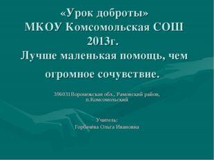 «Урок доброты» МКОУ Комсомольская СОШ 2013г. Лучше маленькая помощь, чем огро