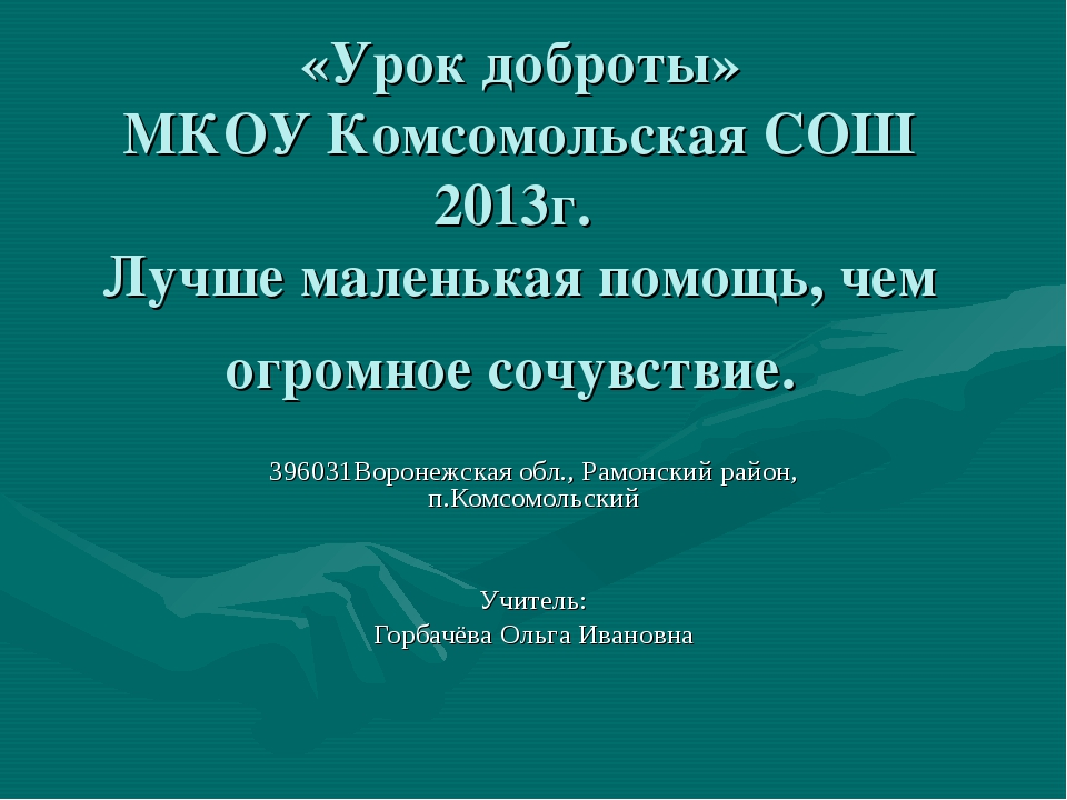 «Урок доброты» МКОУ Комсомольская СОШ 2013г. Лучше маленькая помощь, чем огро...