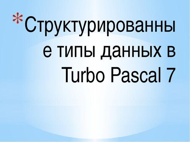 Структурированные типы данных в Turbo Pascal 7