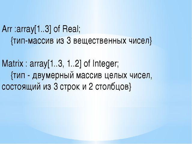 Arr :array[1..3] of Real; {тип-массив из 3 вещественных чисел} Matrix : arra...