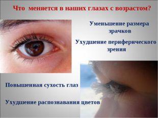 Что меняется в наших глазах с возрастом? Уменьшение размера зрачков Ухудшение