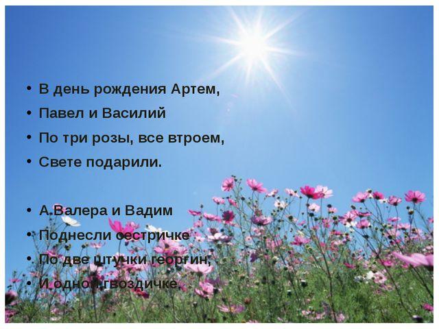 В день рождения Артем, Павел и Василий По три розы, все втроем, Свете подари...