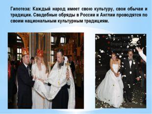 Гипотеза: Каждый народ имеет свою культуру, свои обычаи и традиции. Свадебные