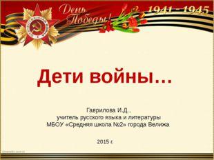 Дети войны… Гаврилова И.Д., учитель русского языка и литературы МБОУ «Средняя