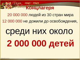 Концлагеря 20 000 000 людей из 30 стран мира 12 000 000 не дожили до освобожд