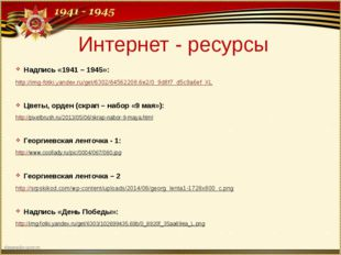 Интернет - ресурсы Надпись «1941 – 1945»: http://img-fotki.yandex.ru/get/6302