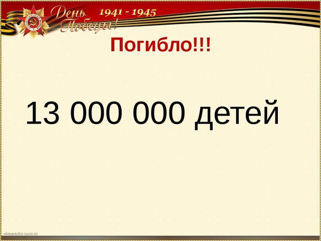 Погибло!!! 13 000 000 детей