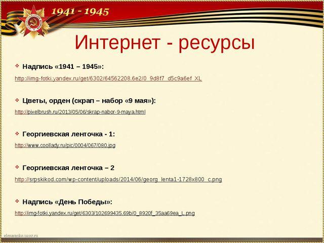 Интернет - ресурсы Надпись «1941 – 1945»: http://img-fotki.yandex.ru/get/6302...