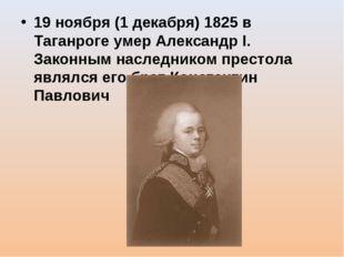 19 ноября (1 декабря) 1825 в Таганроге умер Александр I. Законным наследником